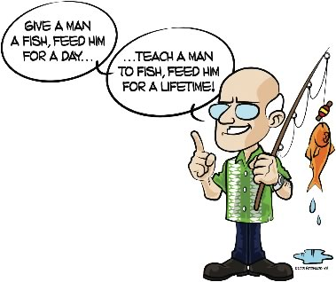 Give a man a fish, feed him for a day... Teach a man to fish, feed him for a lifetime!